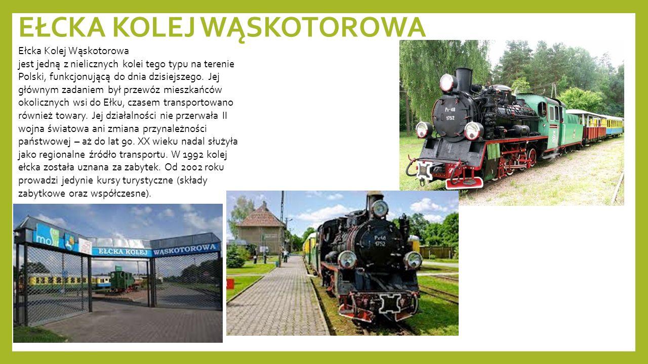 EŁCKA KOLEJ WĄSKOTOROWA Ełcka Kolej Wąskotorowa jest jedną z nielicznych kolei tego typu na terenie Polski, funkcjonującą do dnia dzisiejszego. Jej gł