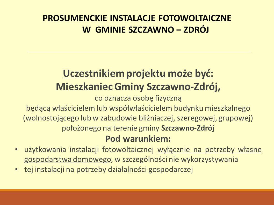 Uczestnikiem projektu może być: Mieszkaniec Gminy Szczawno-Zdrój, co oznacza osobę fizyczną będącą właścicielem lub współwłaścicielem budynku mieszkalnego (wolnostojącego lub w zabudowie bliźniaczej, szeregowej, grupowej) położonego na terenie gminy Szczawno-Zdrój Pod warunkiem: użytkowania instalacji fotowoltaicznej wyłącznie na potrzeby własne gospodarstwa domowego, w szczególności nie wykorzystywania tej instalacji na potrzeby działalności gospodarczej