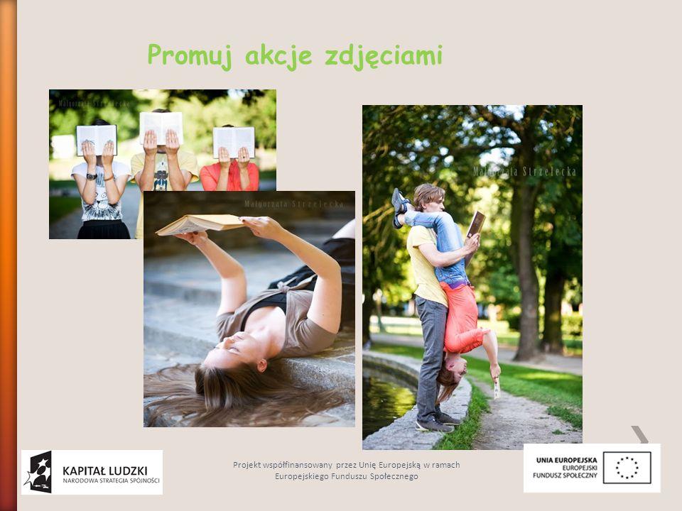 Promuj akcje zdjęciami Projekt współfinansowany przez Unię Europejską w ramach Europejskiego Funduszu Społecznego
