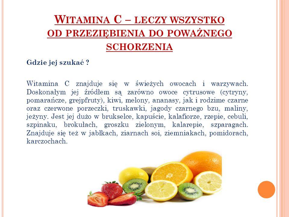 Gdzie jej szukać ? Witamina C znajduje się w świeżych owocach i warzywach. Doskonałym jej źródłem są zarówno owoce cytrusowe (cytryny, pomarańcze, gre