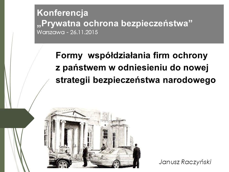 """Konferencja """"Prywatna ochrona bezpieczeństwa"""" Warszawa - 26.11.2015 Janusz Raczyński Formy współdziałania firm ochrony z państwem w odniesieniu do now"""