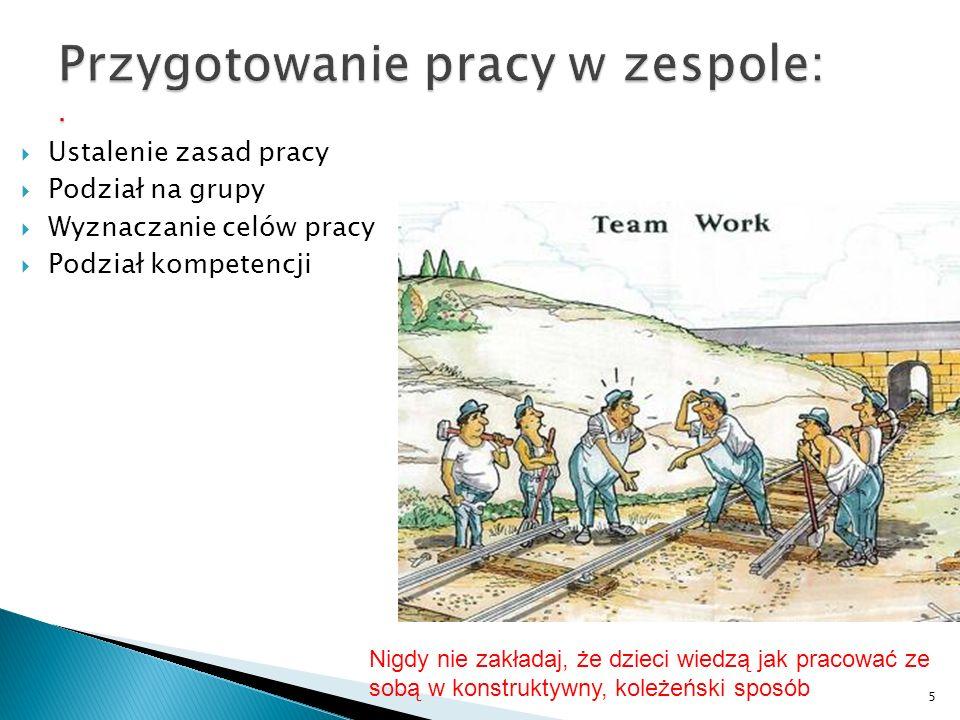  Ustalenie zasad pracy  Podział na grupy  Wyznaczanie celów pracy  Podział kompetencji 5 Nigdy nie zakładaj, że dzieci wiedzą jak pracować ze sobą