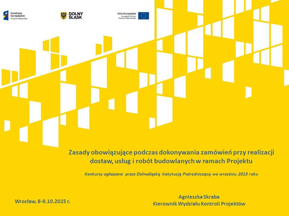 Zasady obowiązujące podczas dokonywania zamówień przy realizacji dostaw, usług i robót budowlanych w ramach Projektu Konkursy ogłaszane przez Dolnośląską Instytucję Pośredniczącą we wrześniu 2015 roku Wrocław, 8-9.10.2015 r.