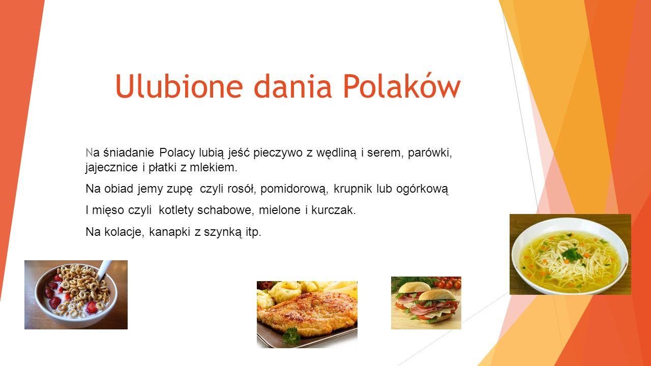Ulubione dania Polaków N a śniadanie Polacy lubią jeść pieczywo z wędliną i serem, parówki, jajecznice i płatki z mlekiem.