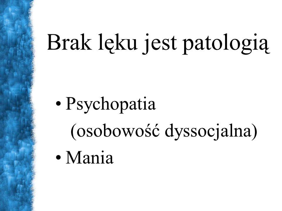 Brak lęku jest patologią Psychopatia (osobowość dyssocjalna) Mania