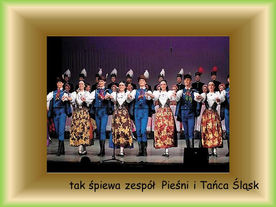 tak śpiewa zespół Pieśni i Tańca Śląsk