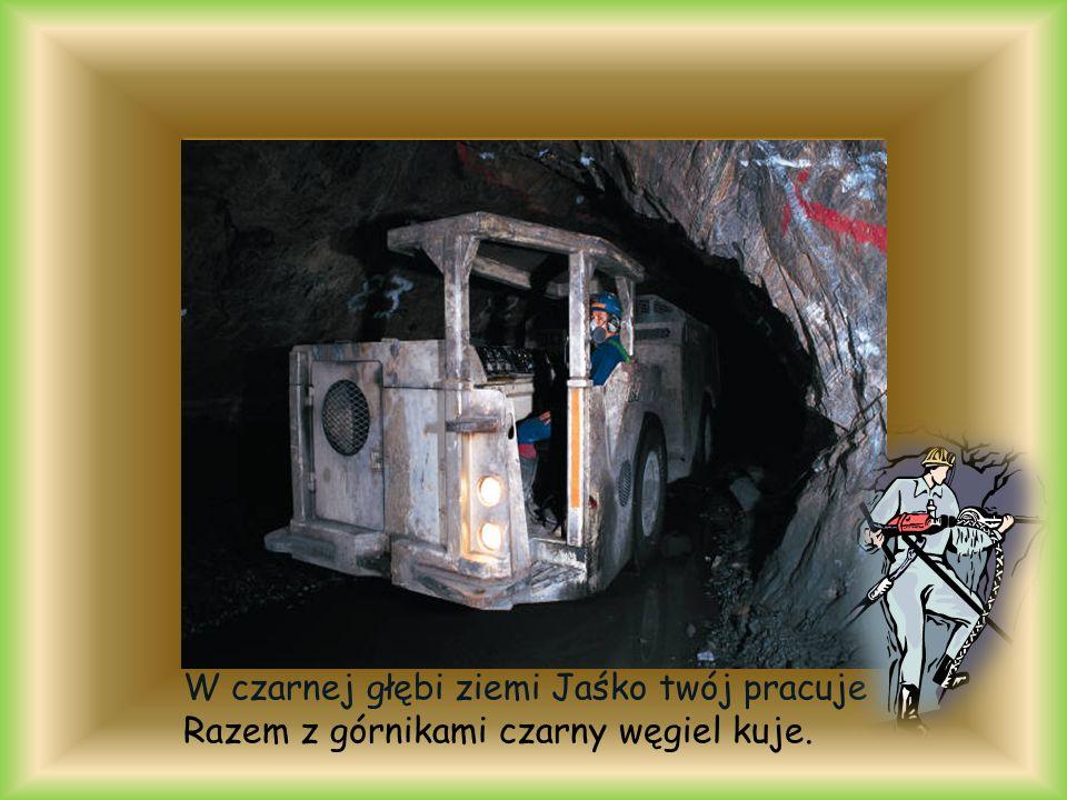 W czarnej głębi ziemi Jaśko twój pracuje Razem z górnikami czarny węgiel kuje.