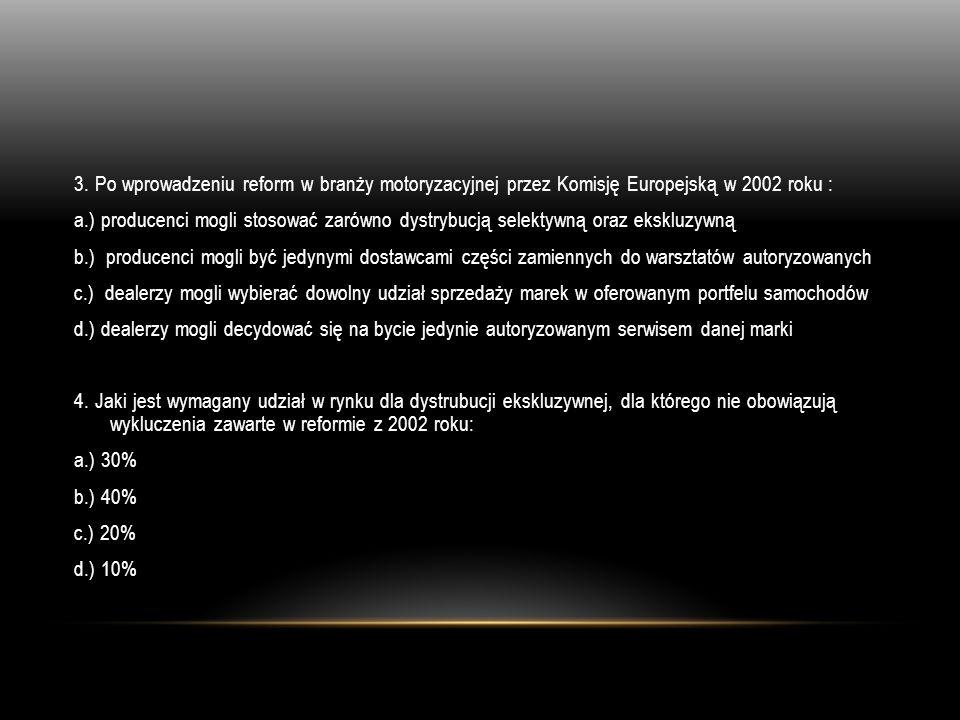 3. Po wprowadzeniu reform w branży motoryzacyjnej przez Komisję Europejską w 2002 roku : a.) producenci mogli stosować zarówno dystrybucją selektywną