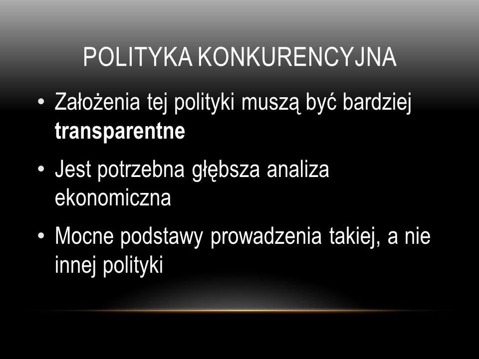 POLITYKA KONKURENCYJNA Założenia tej polityki muszą być bardziej transparentne Jest potrzebna głębsza analiza ekonomiczna Mocne podstawy prowadzenia t