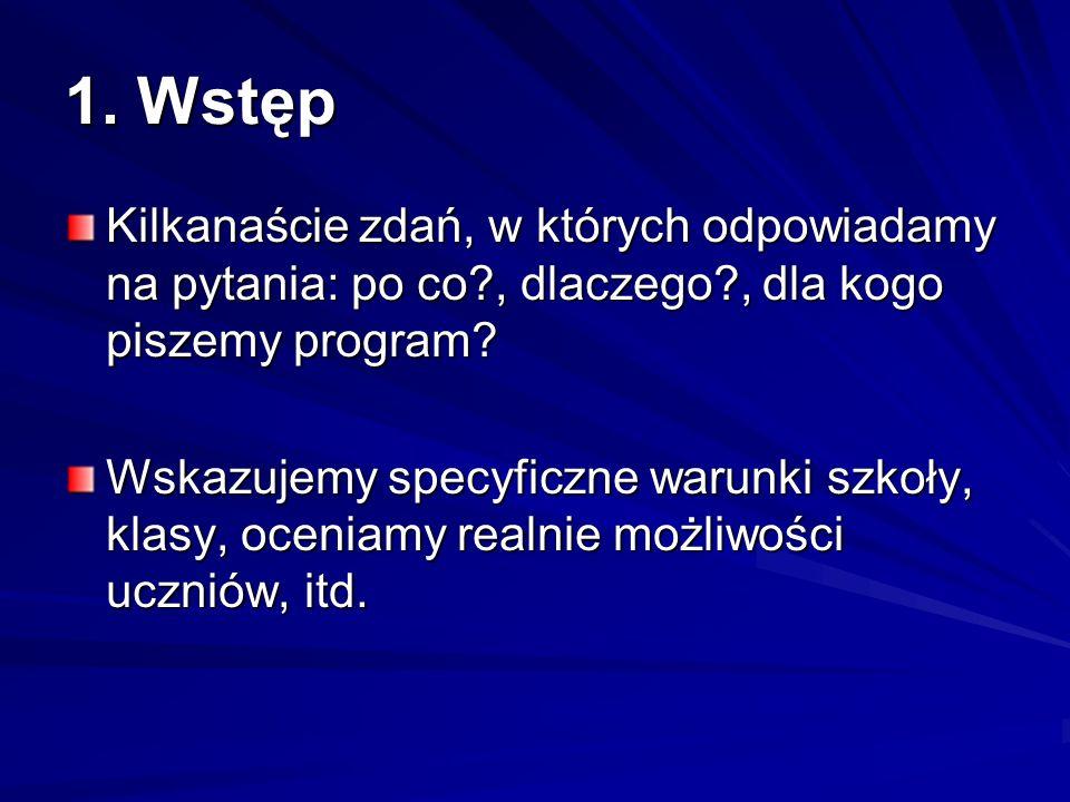1. Wstęp Kilkanaście zdań, w których odpowiadamy na pytania: po co?, dlaczego?, dla kogo piszemy program? Wskazujemy specyficzne warunki szkoły, klasy
