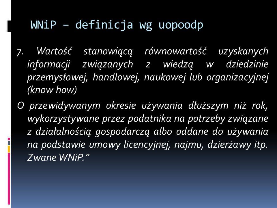 WNiP – definicja wg uopoodp 7. Wartość stanowiącą równowartość uzyskanych informacji związanych z wiedzą w dziedzinie przemysłowej, handlowej, naukowe