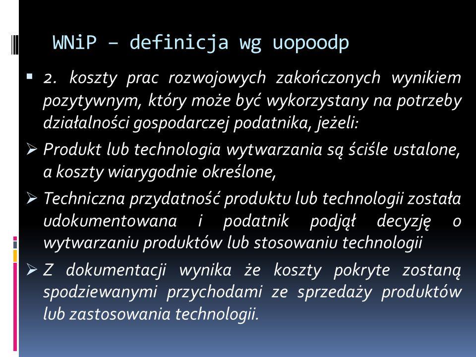 WNiP – definicja wg uopoodp  2. koszty prac rozwojowych zakończonych wynikiem pozytywnym, który może być wykorzystany na potrzeby działalności gospod