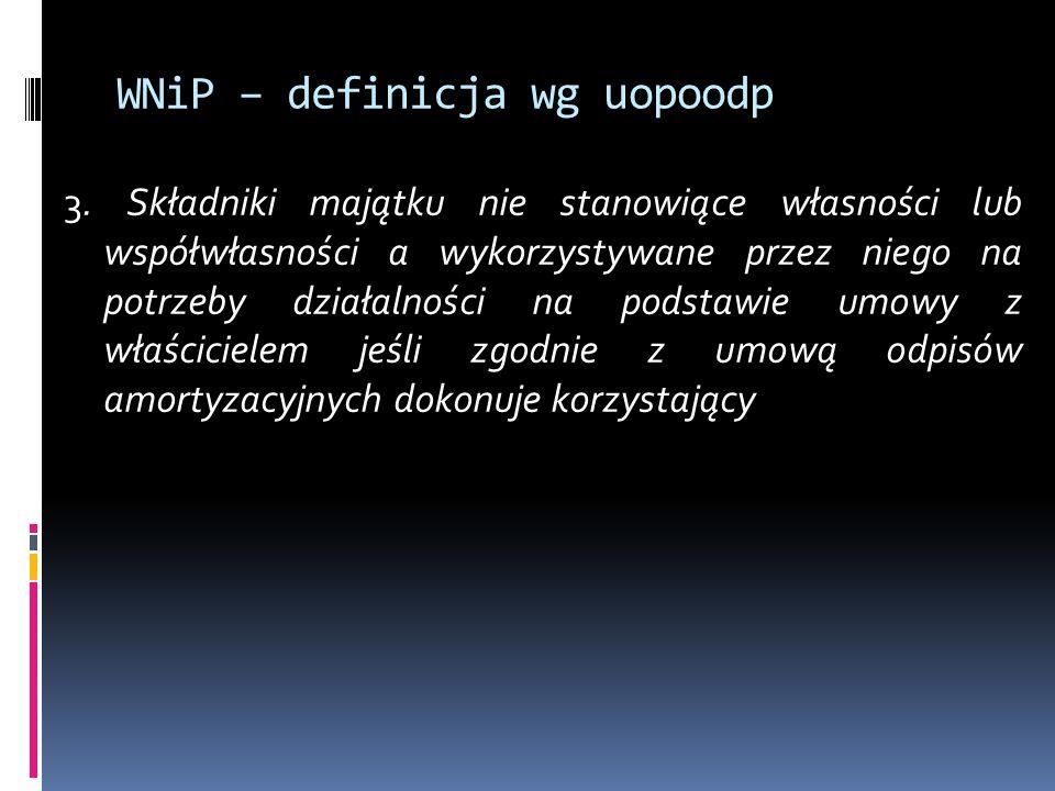 WNiP – definicja wg uopoodp 3. Składniki majątku nie stanowiące własności lub współwłasności a wykorzystywane przez niego na potrzeby działalności na