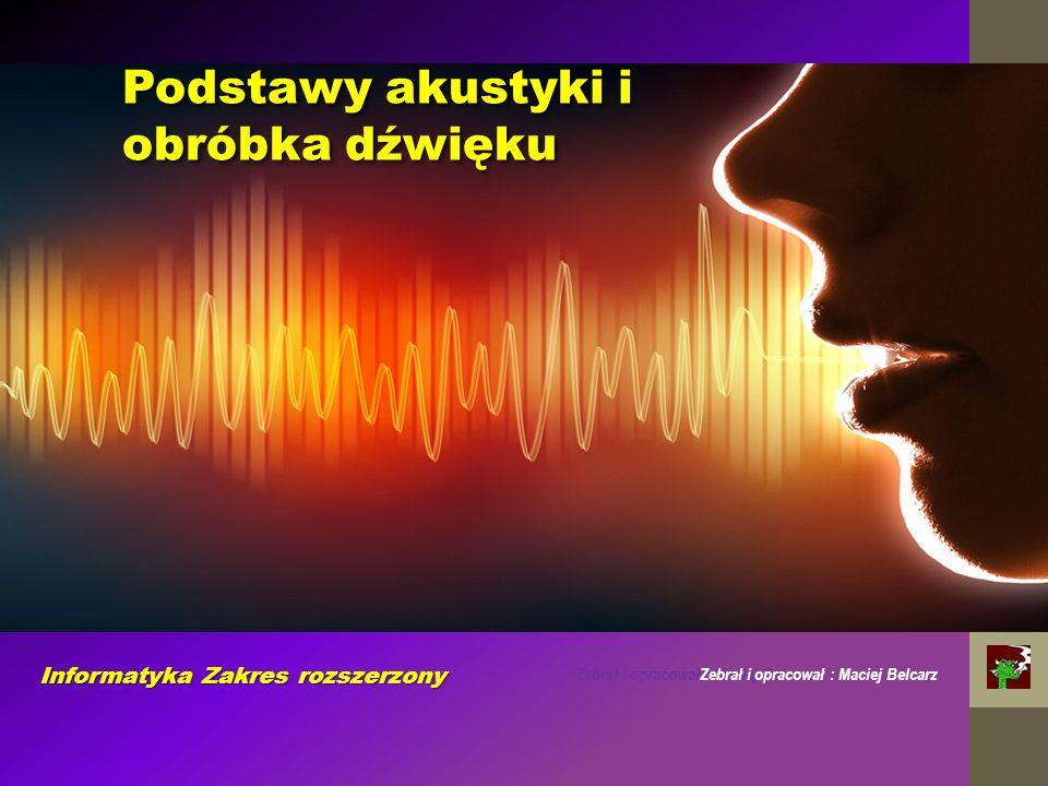Zebrał i opracował : Maciej Belcarz Informatyka Zakres rozszerzony Podstawy akustyki i obróbka dźwięku Zebrał i opracował : Maciej Belcarz