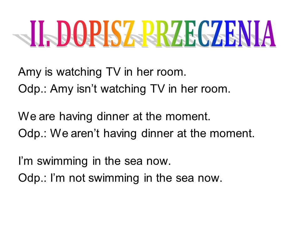 Amy is watching TV in her room. Odp.: Amy isn't watching TV in her room.