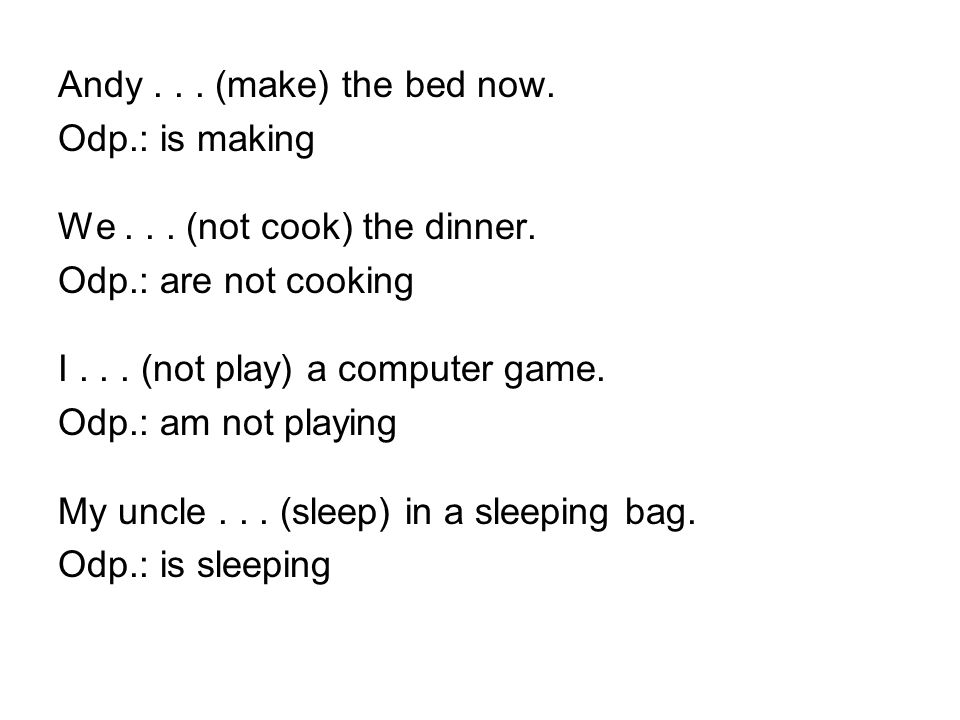 Andy... (make) the bed now. Odp.: is making We... (not cook) the dinner. Odp.: are not cooking I... (not play) a computer game. Odp.: am not playing M
