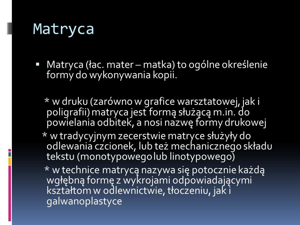 Matryca  Matryca (łac. mater – matka) to ogólne określenie formy do wykonywania kopii. * w druku (zarówno w grafice warsztatowej, jak i poligrafii) m