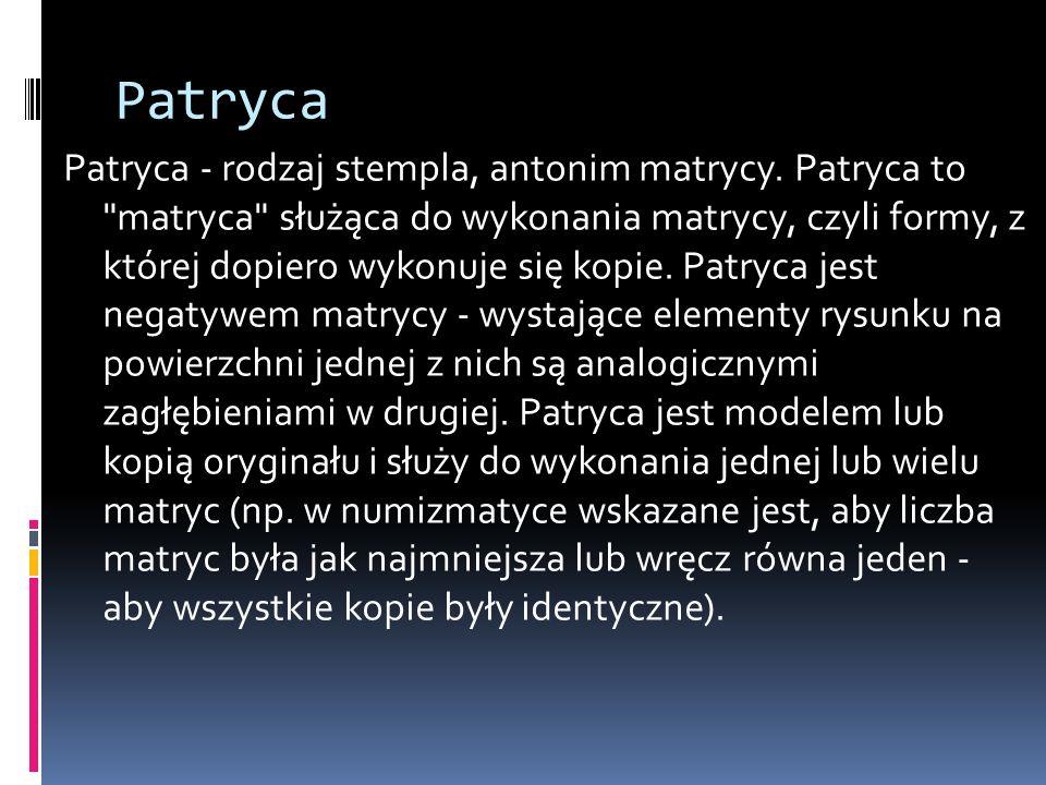 Patryca Patryca - rodzaj stempla, antonim matrycy. Patryca to