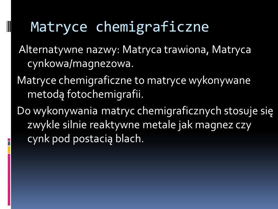Matryce chemigraficzne Alternatywne nazwy: Matryca trawiona, Matryca cynkowa/magnezowa. Matryce chemigraficzne to matryce wykonywane metodą fotochemig