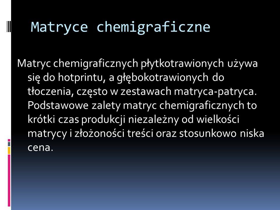 Matryce chemigraficzne Matryc chemigraficznych płytkotrawionych używa się do hotprintu, a głębokotrawionych do tłoczenia, często w zestawach matryca-p