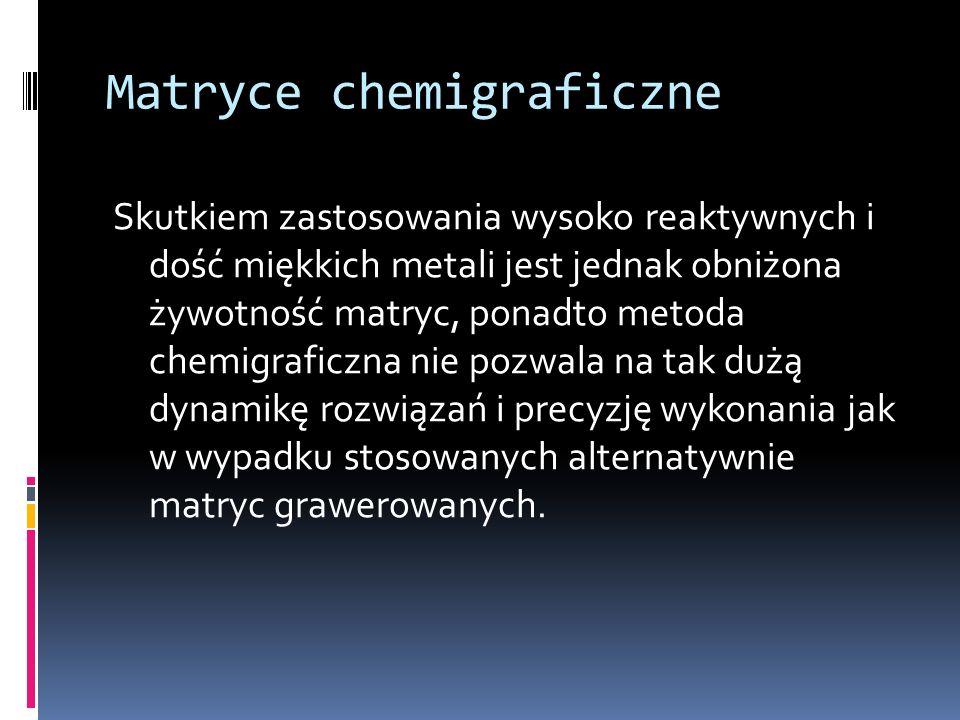 Matryce chemigraficzne Skutkiem zastosowania wysoko reaktywnych i dość miękkich metali jest jednak obniżona żywotność matryc, ponadto metoda chemigraf