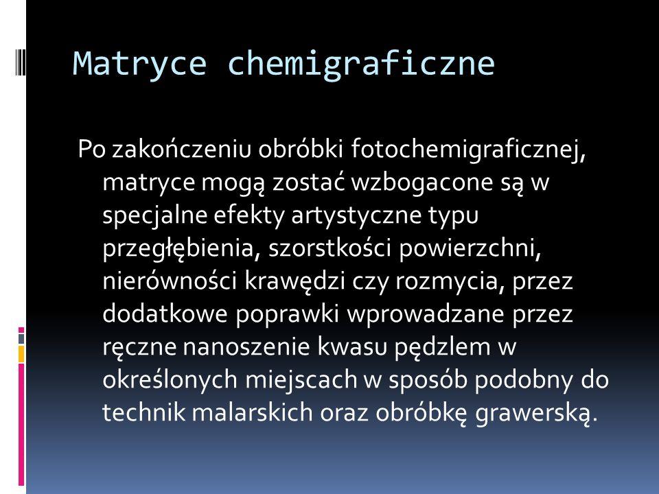 Matryce chemigraficzne Po zakończeniu obróbki fotochemigraficznej, matryce mogą zostać wzbogacone są w specjalne efekty artystyczne typu przegłębienia