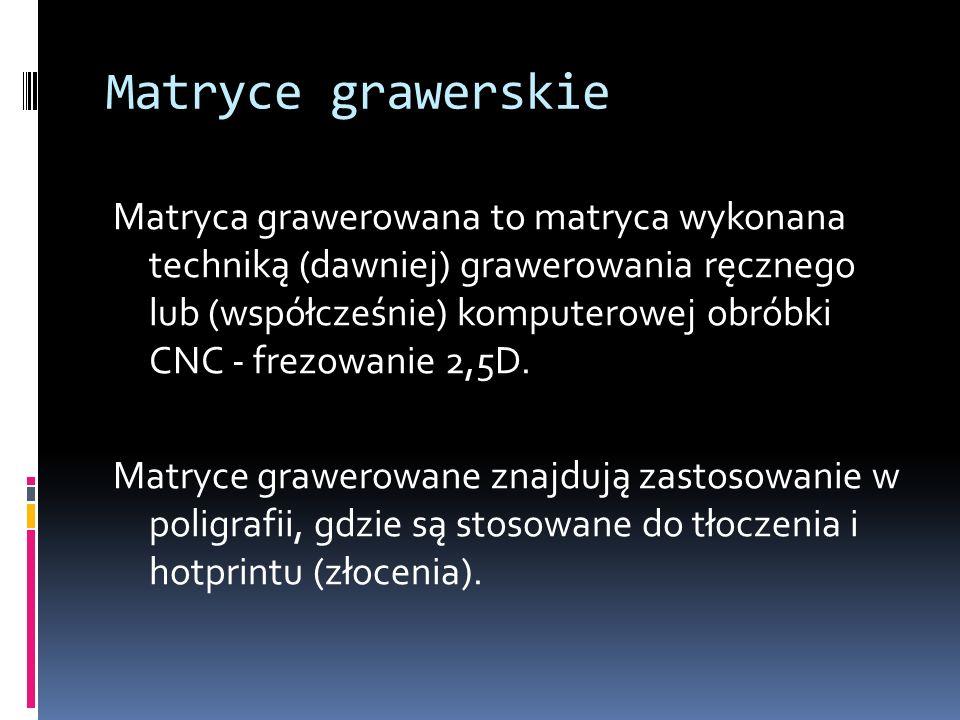 Matryce grawerskie Matryca grawerowana to matryca wykonana techniką (dawniej) grawerowania ręcznego lub (współcześnie) komputerowej obróbki CNC - frez