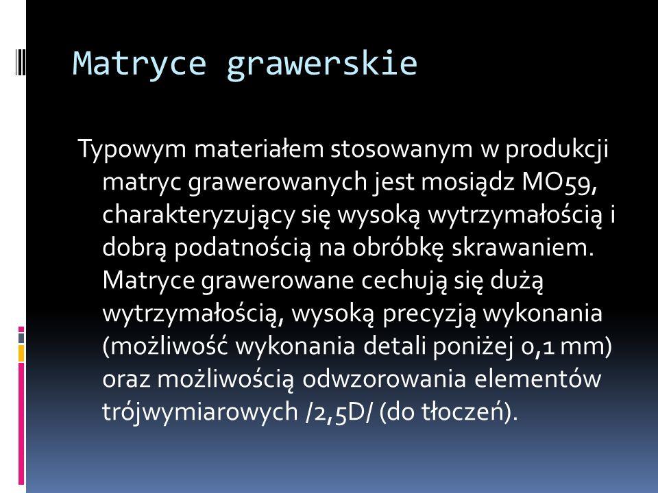 Matryce grawerskie Typowym materiałem stosowanym w produkcji matryc grawerowanych jest mosiądz MO59, charakteryzujący się wysoką wytrzymałością i dobr