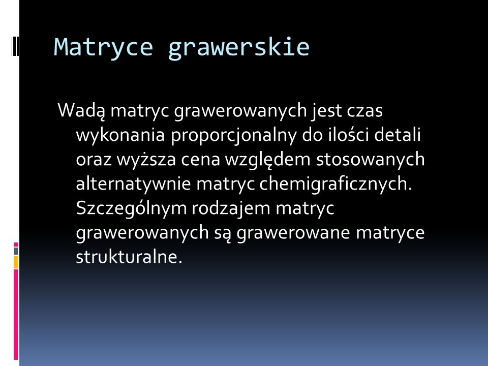 Matryce grawerskie Wadą matryc grawerowanych jest czas wykonania proporcjonalny do ilości detali oraz wyższa cena względem stosowanych alternatywnie m