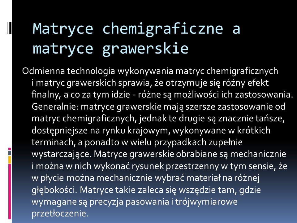 Odmienna technologia wykonywania matryc chemigraficznych i matryc grawerskich sprawia, że otrzymuje się różny efekt finalny, a co za tym idzie - różne