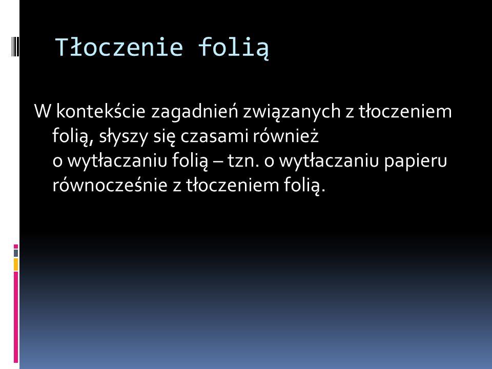 Tłoczenie folią W kontekście zagadnień związanych z tłoczeniem folią, słyszy się czasami również o wytłaczaniu folią – tzn. o wytłaczaniu papieru równ