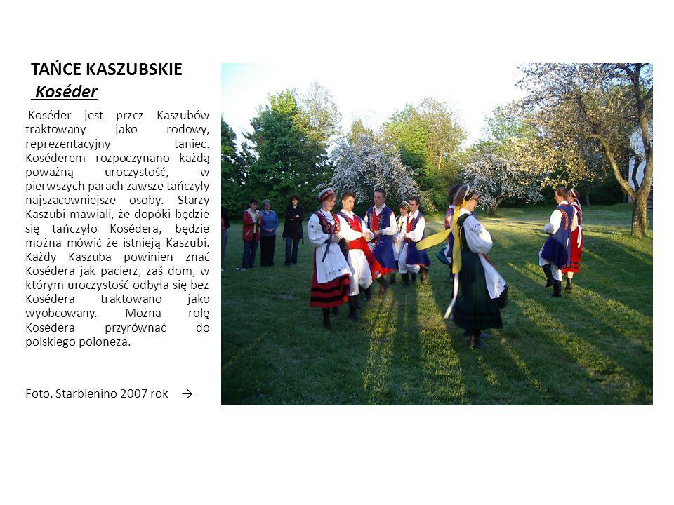 TAŃCE KASZUBSKIE Koséder Koséder jest przez Kaszubów traktowany jako rodowy, reprezentacyjny taniec.
