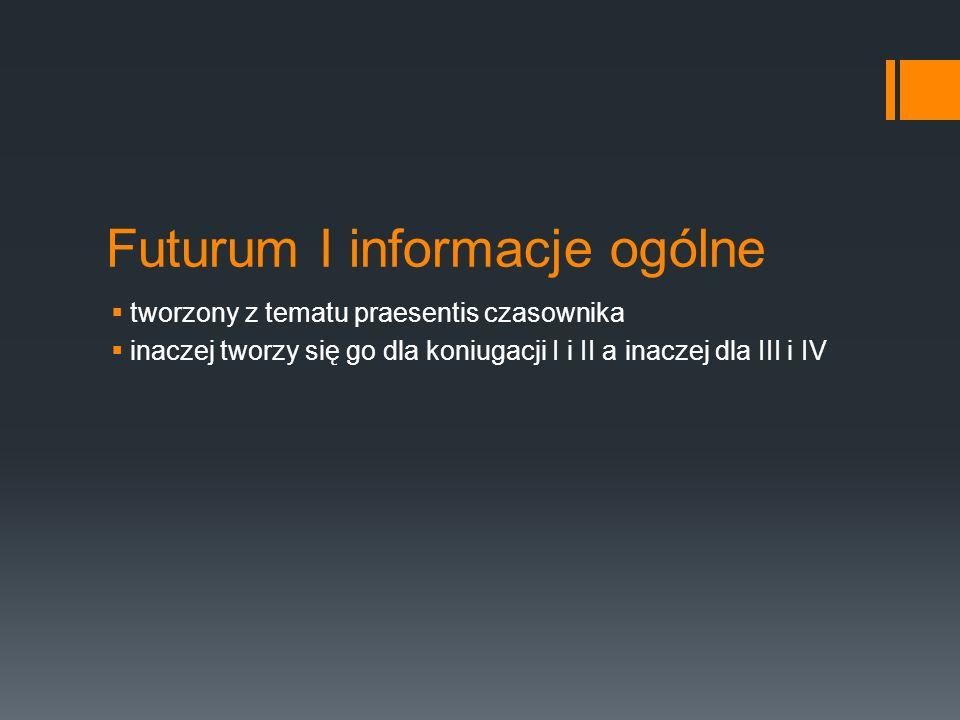 Futurum I informacje ogólne  tworzony z tematu praesentis czasownika  inaczej tworzy się go dla koniugacji I i II a inaczej dla III i IV
