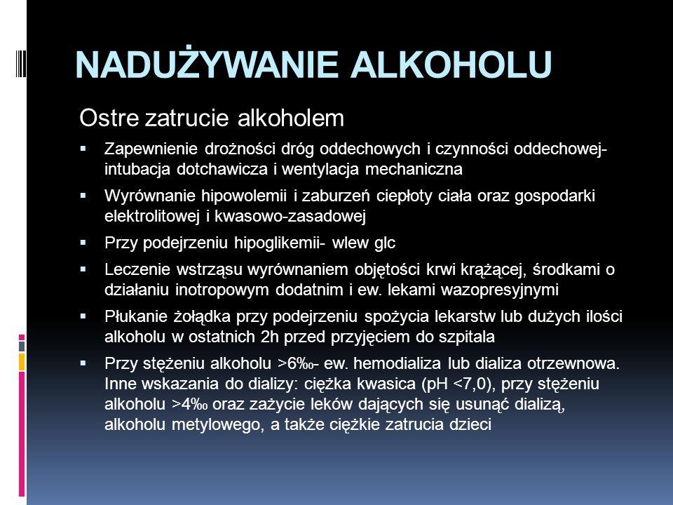 NADUŻYWANIE ALKOHOLU Ostre zatrucie alkoholem  Zapewnienie drożności dróg oddechowych i czynności oddechowej- intubacja dotchawicza i wentylacja mechaniczna  Wyrównanie hipowolemii i zaburzeń ciepłoty ciała oraz gospodarki elektrolitowej i kwasowo-zasadowej  Przy podejrzeniu hipoglikemii- wlew glc  Leczenie wstrząsu wyrównaniem objętości krwi krążącej, środkami o działaniu inotropowym dodatnim i ew.