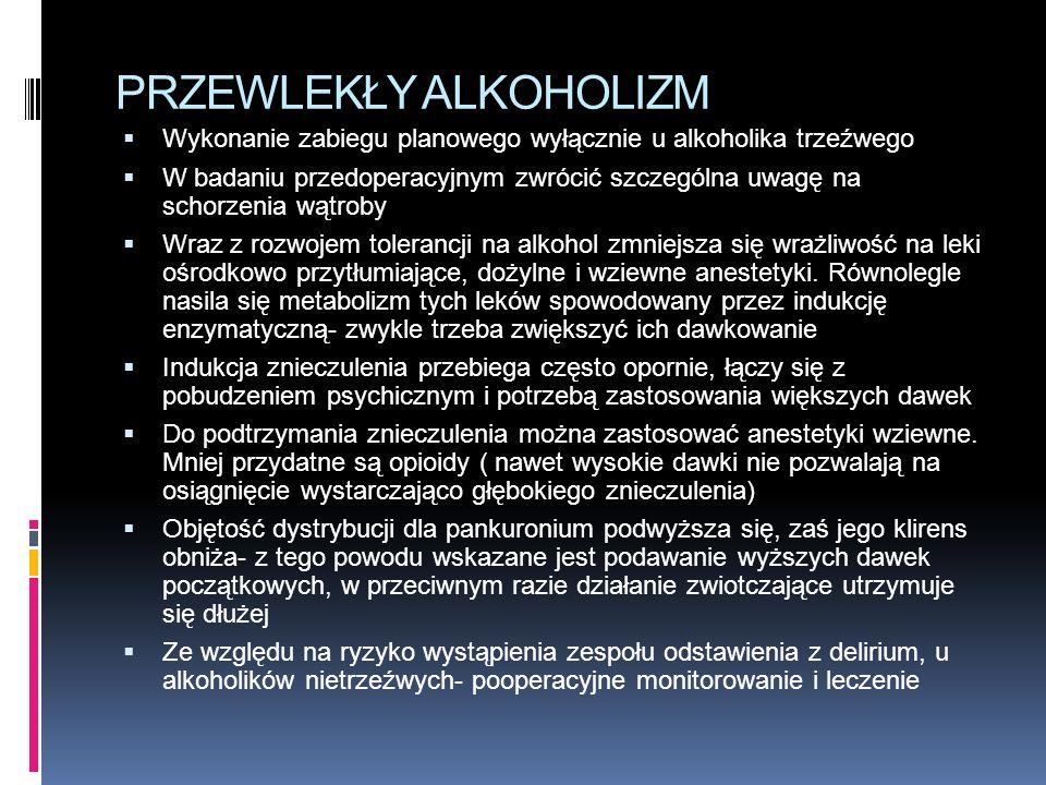 PRZEWLEKŁY ALKOHOLIZM  Wykonanie zabiegu planowego wyłącznie u alkoholika trzeźwego  W badaniu przedoperacyjnym zwrócić szczególna uwagę na schorzenia wątroby  Wraz z rozwojem tolerancji na alkohol zmniejsza się wrażliwość na leki ośrodkowo przytłumiające, dożylne i wziewne anestetyki.