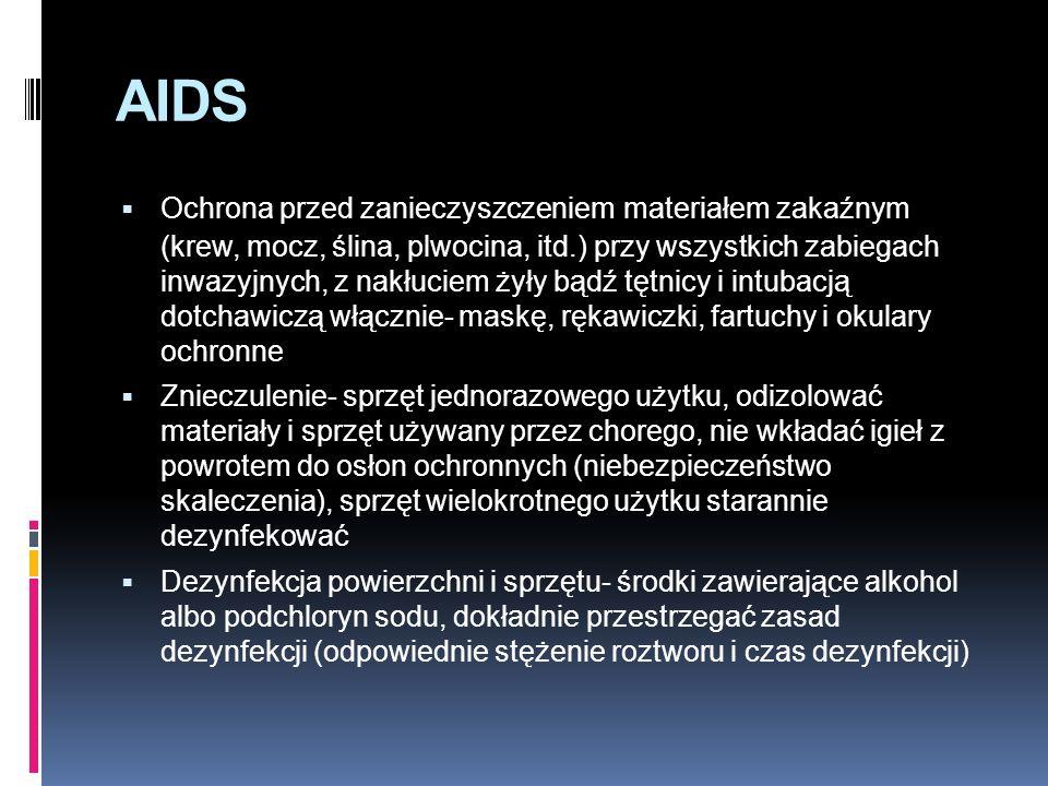 AIDS  Ochrona przed zanieczyszczeniem materiałem zakaźnym (krew, mocz, ślina, plwocina, itd.) przy wszystkich zabiegach inwazyjnych, z nakłuciem żyły bądź tętnicy i intubacją dotchawiczą włącznie- maskę, rękawiczki, fartuchy i okulary ochronne  Znieczulenie- sprzęt jednorazowego użytku, odizolować materiały i sprzęt używany przez chorego, nie wkładać igieł z powrotem do osłon ochronnych (niebezpieczeństwo skaleczenia), sprzęt wielokrotnego użytku starannie dezynfekować  Dezynfekcja powierzchni i sprzętu- środki zawierające alkohol albo podchloryn sodu, dokładnie przestrzegać zasad dezynfekcji (odpowiednie stężenie roztworu i czas dezynfekcji)