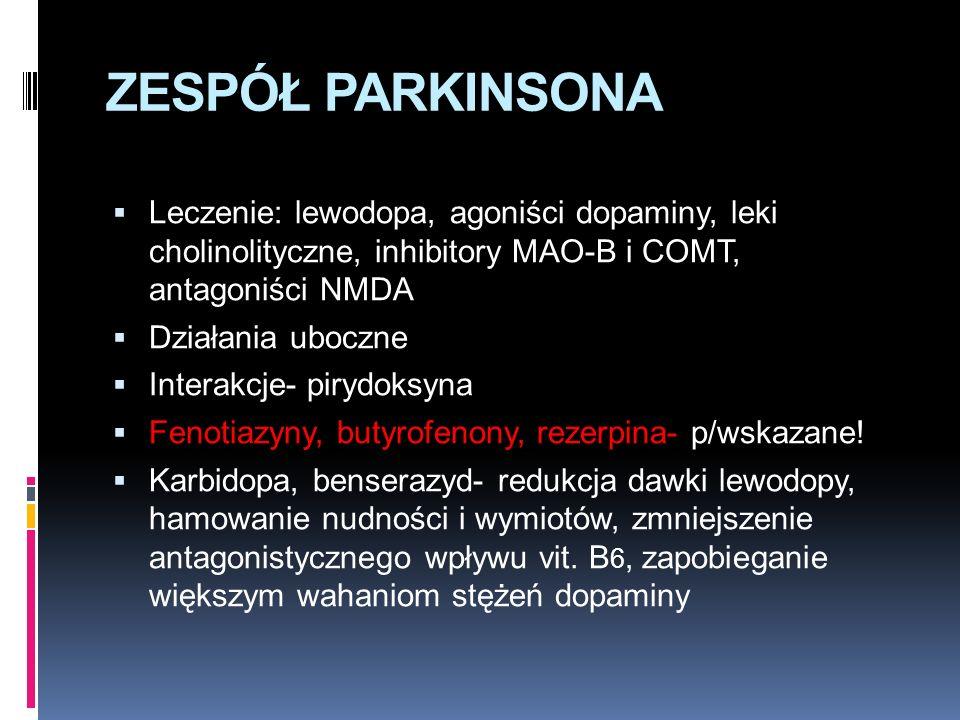 ZESPÓŁ PARKINSONA  Leczenie: lewodopa, agoniści dopaminy, leki cholinolityczne, inhibitory MAO-B i COMT, antagoniści NMDA  Działania uboczne  Interakcje- pirydoksyna  Fenotiazyny, butyrofenony, rezerpina- p/wskazane.