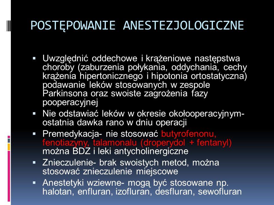 POSTĘPOWANIE ANESTEZJOLOGICZNE  Uwzględnić oddechowe i krążeniowe następstwa choroby (zaburzenia połykania, oddychania, cechy krążenia hipertonicznego i hipotonia ortostatyczna) podawanie leków stosowanych w zespole Parkinsona oraz swoiste zagrożenia fazy pooperacyjnej  Nie odstawiać leków w okresie okołooperacyjnym- ostatnia dawka rano w dniu operacji  Premedykacja- nie stosować butyrofenonu, fenotiazyny, talamonalu (droperydol + fentanyl) można BDZ i leki antycholinergiczne  Znieczulenie- brak swoistych metod, można stosować znieczulenie miejscowe  Anestetyki wziewne- mogą być stosowane np.