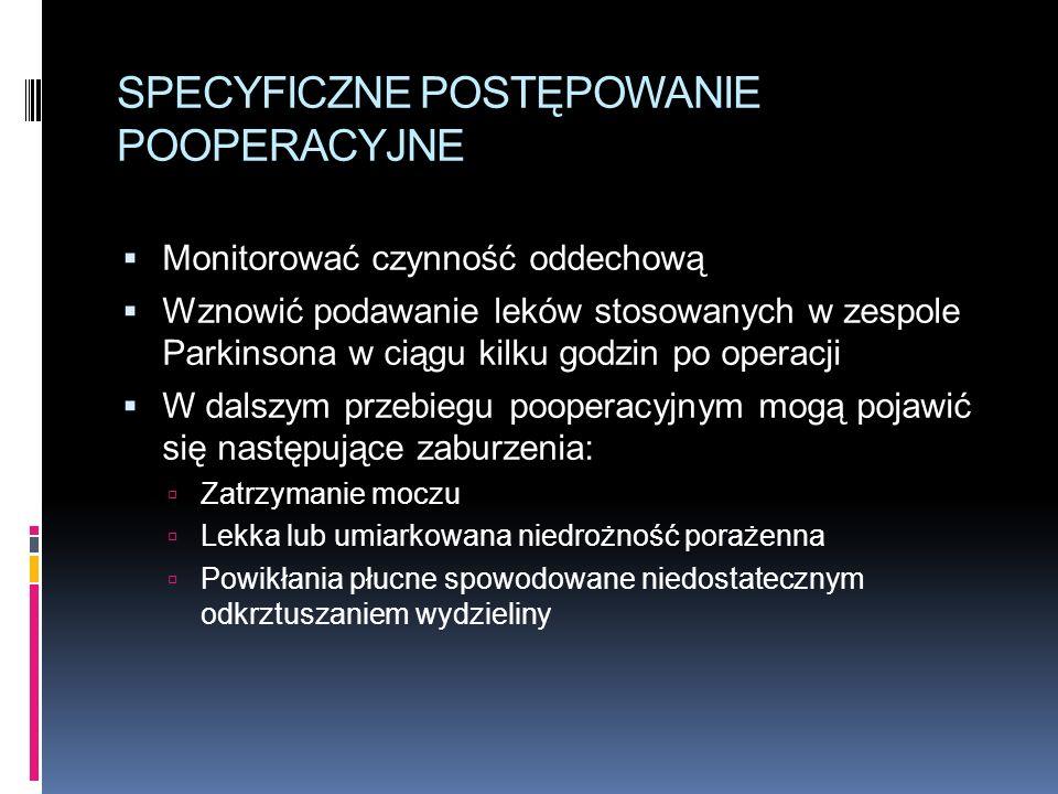 SPECYFICZNE POSTĘPOWANIE POOPERACYJNE  Monitorować czynność oddechową  Wznowić podawanie leków stosowanych w zespole Parkinsona w ciągu kilku godzin po operacji  W dalszym przebiegu pooperacyjnym mogą pojawić się następujące zaburzenia:  Zatrzymanie moczu  Lekka lub umiarkowana niedrożność porażenna  Powikłania płucne spowodowane niedostatecznym odkrztuszaniem wydzieliny