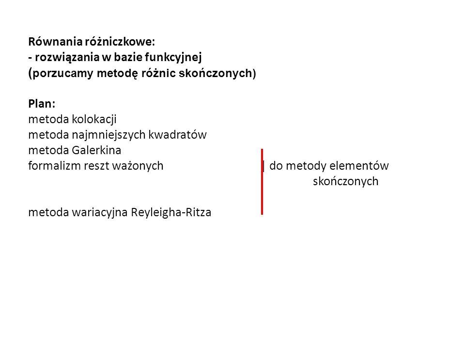 Równania różniczkowe: - rozwiązania w bazie funkcyjnej ( porzucamy metodę różnic skończonych) Plan: metoda kolokacji metoda najmniejszych kwadratów metoda Galerkina formalizm reszt ważonych | do metody elementów skończonych metoda wariacyjna Reyleigha-Ritza