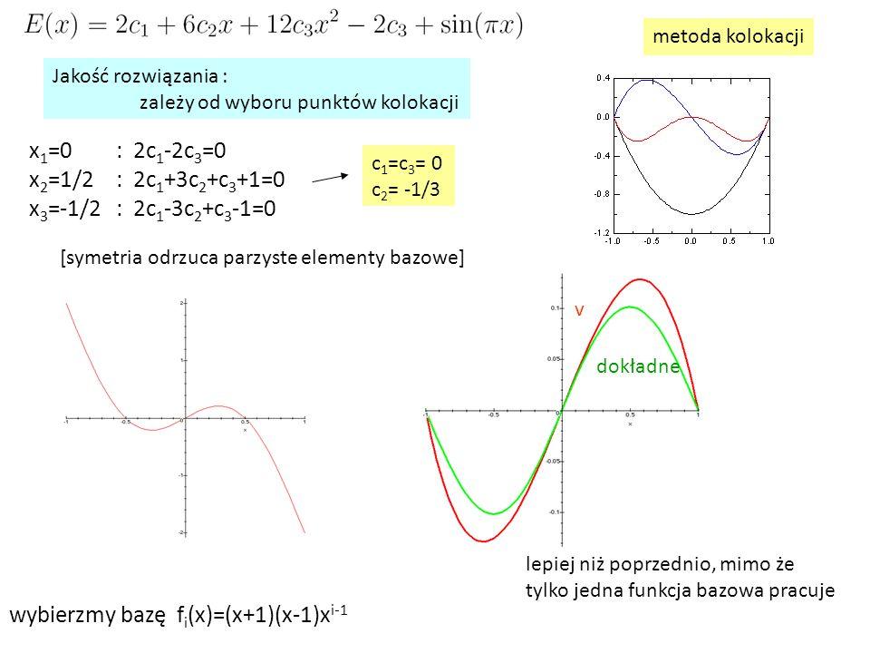 x 1 =0: 2c 1 -2c 3 =0 x 2 =1/2: 2c 1 +3c 2 +c 3 +1=0 x 3 =-1/2: 2c 1 -3c 2 +c 3 -1=0 metoda kolokacji c 1 =c 3 = 0 c 2 = -1/3 [symetria odrzuca parzyste elementy bazowe] dokładne v lepiej niż poprzednio, mimo że tylko jedna funkcja bazowa pracuje Jakość rozwiązania : zależy od wyboru punktów kolokacji wybierzmy bazę f i (x)=(x+1)(x-1)x i-1