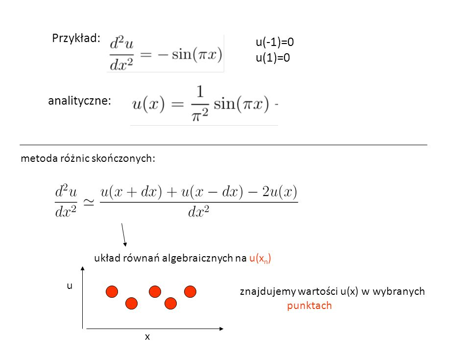 Przykład: u(-1)=0 u(1)=0 analityczne: metoda różnic skończonych: układ równań algebraicznych na u(x n ) x u znajdujemy wartości u(x) w wybranych punktach