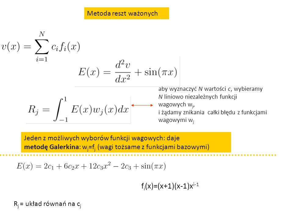 Metoda reszt ważonych aby wyznaczyć N wartości c, wybieramy N liniowo niezależnych funkcji wagowych w j, i żądamy znikania całki błędu z funkcjami wagowymi w j Jeden z możliwych wyborów funkcji wagowych: daje metodę Galerkina: w j =f j (wagi tożsame z funkcjami bazowymi) f i (x)=(x+1)(x-1)x i-1 R j = układ równań na c j