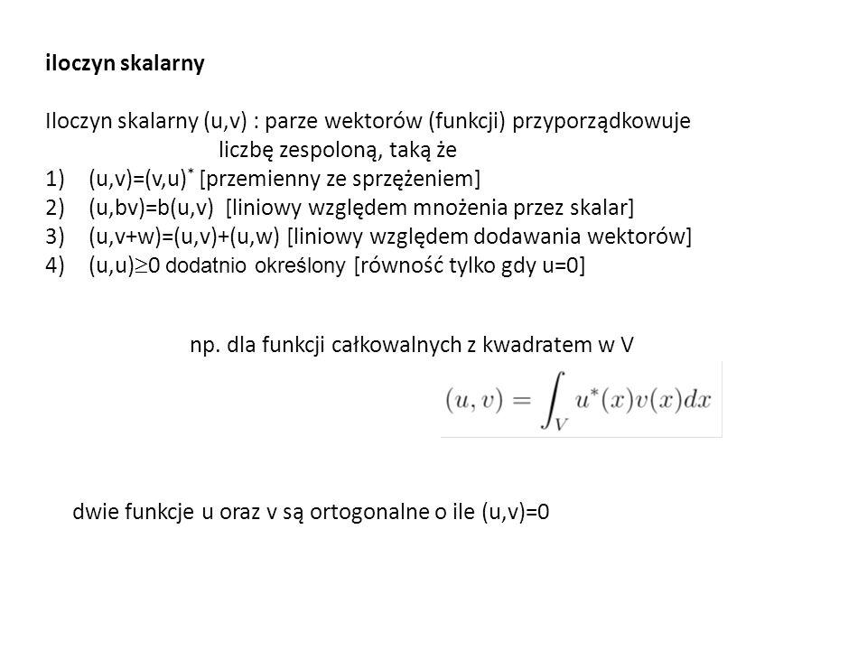 iloczyn skalarny Iloczyn skalarny (u,v) : parze wektorów (funkcji) przyporządkowuje liczbę zespoloną, taką że 1)(u,v)=(v,u) * [przemienny ze sprzężeniem] 2)(u,bv)=b(u,v) [liniowy względem mnożenia przez skalar] 3)(u,v+w)=(u,v)+(u,w) [liniowy względem dodawania wektorów] 4)(u,u)  0 dodatnio określony [równość tylko gdy u=0] np.