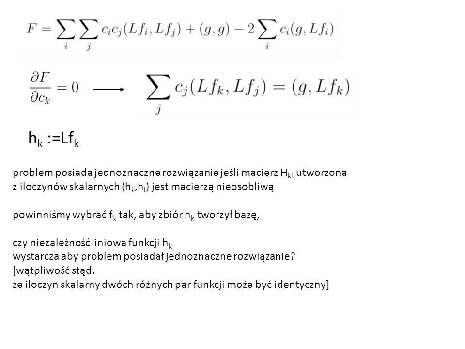 h k :=Lf k problem posiada jednoznaczne rozwiązanie jeśli macierz H kl utworzona z iloczynów skalarnych (h k,h l ) jest macierzą nieosobliwą powinniśmy wybrać f k tak, aby zbiór h k tworzył bazę, czy niezależność liniowa funkcji h k wystarcza aby problem posiadał jednoznaczne rozwiązanie.