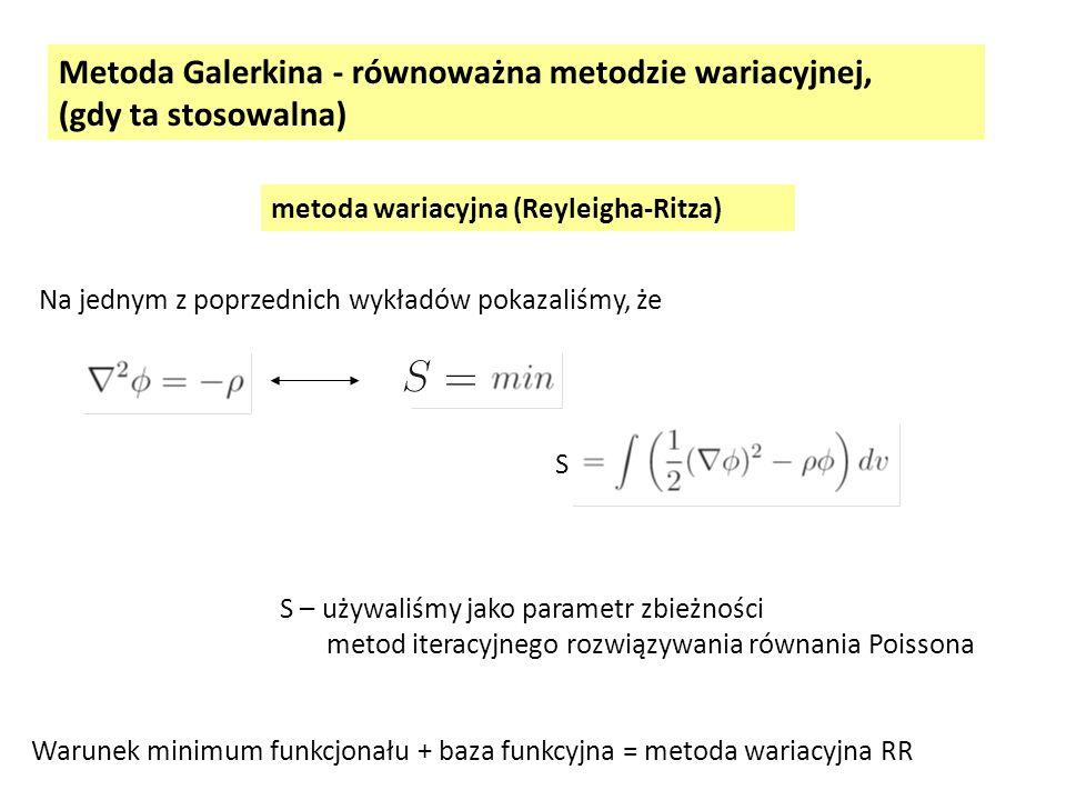 metoda wariacyjna (Reyleigha-Ritza) Na jednym z poprzednich wykładów pokazaliśmy, że S S – używaliśmy jako parametr zbieżności metod iteracyjnego rozwiązywania równania Poissona Warunek minimum funkcjonału + baza funkcyjna = metoda wariacyjna RR Metoda Galerkina - równoważna metodzie wariacyjnej, (gdy ta stosowalna)
