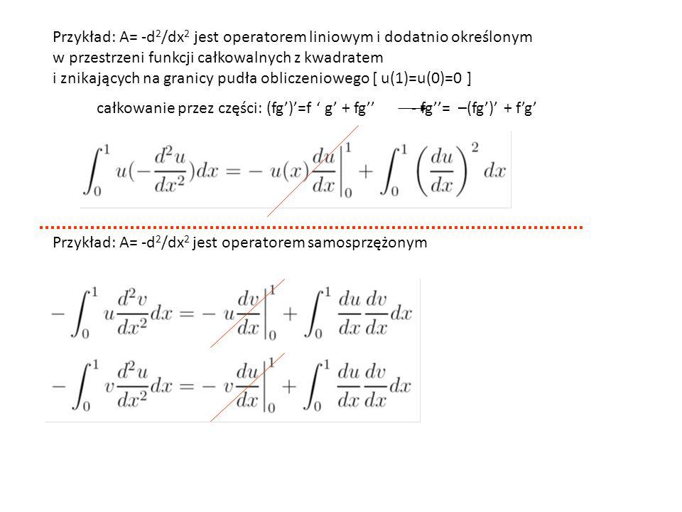Przykład: A= -d 2 /dx 2 jest operatorem liniowym i dodatnio określonym w przestrzeni funkcji całkowalnych z kwadratem i znikających na granicy pudła obliczeniowego [ u(1)=u(0)=0 ] całkowanie przez części: (fg')'=f ' g' + fg'' - fg''= –(fg')' + f'g' Przykład: A= -d 2 /dx 2 jest operatorem samosprzężonym