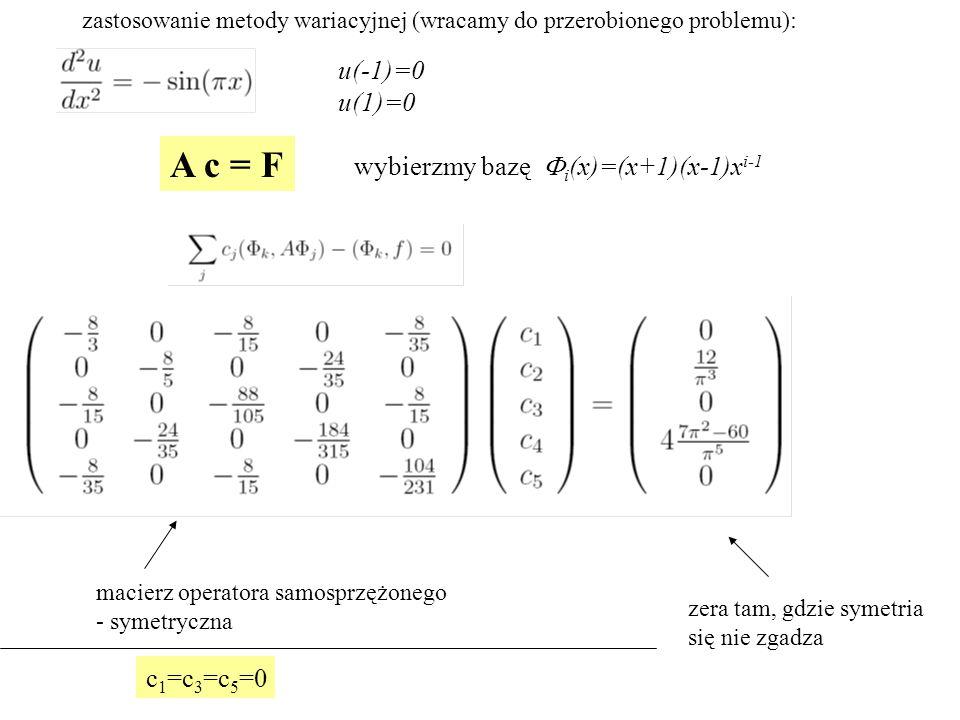 zastosowanie metody wariacyjnej (wracamy do przerobionego problemu): A c = F u(-1)=0 u(1)=0 wybierzmy bazę  i (x)=(x+1)(x-1)x i-1 macierz operatora samosprzężonego - symetryczna zera tam, gdzie symetria się nie zgadza c 1 =c 3 =c 5 =0