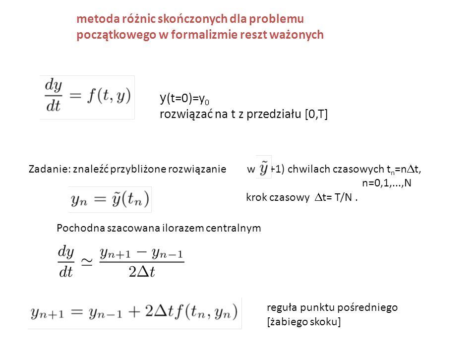 metoda różnic skończonych dla problemu początkowego w formalizmie reszt ważonych y (t=0)=y 0 rozwiązać na t z przedziału [0,T] Zadanie: znaleźć przybliżone rozwiązanie w (N+1) chwilach czasowych t n =n  t, n=0,1,...,N krok czasowy  t= T/N.
