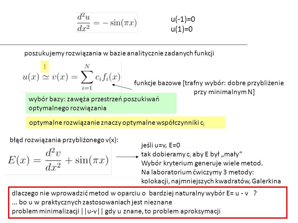 funkcje bazowe [trafny wybór: dobre przybliżenie przy minimalnym N] optymalne rozwiązanie znaczy optymalne współczynniki c i błąd rozwiązania przybliżonego v(x): u(-1)=0 u(1)=0 poszukujemy rozwiązania w bazie analitycznie zadanych funkcji dlaczego nie wprowadzić metod w oparciu o bardziej naturalny wybór E= u - v ...